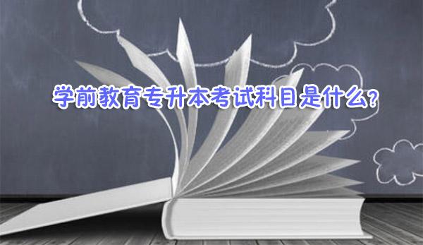 学前教育专升本考试科目是什么?