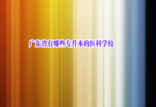 广东省有哪些专升本的医科学校-第1张图片-专升本网