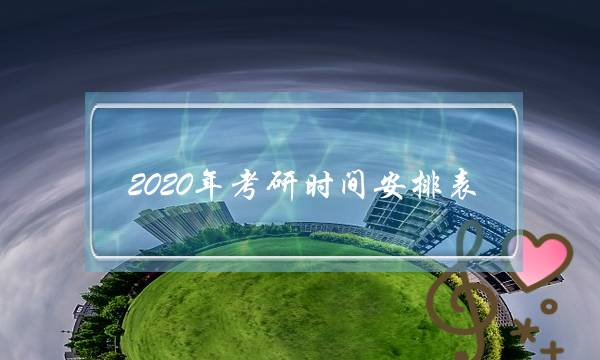 2020年考研时间安排表(2022年考研时间安排表)