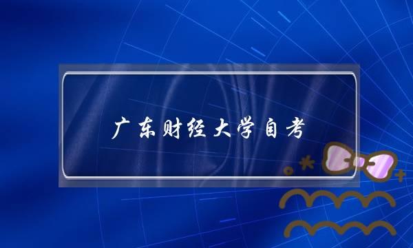 广东财经大学自考(广东省自考大专)
